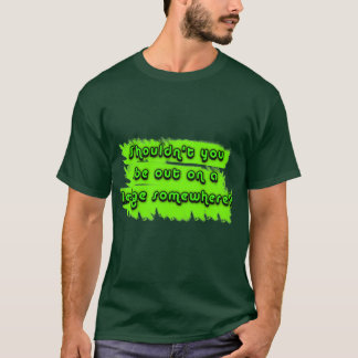 Shouldnt You be out on a Ledge Somewhere? T-Shirt