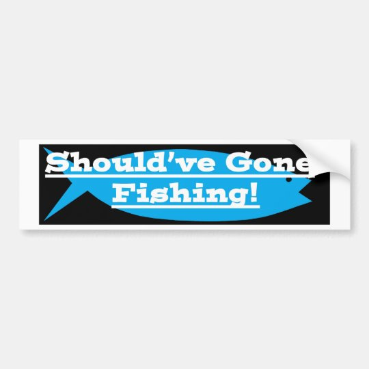 SHOULDVE GONE FISHING!.jpg Bumper Sticker