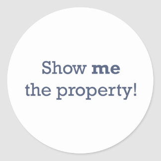 Show me the Property! Classic Round Sticker