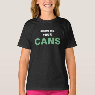 SHOW ME YOUR CANS T-Shirt
