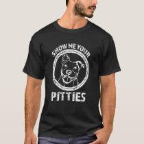 Show me your Pitties Funny Pitbull shirt