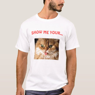 SHOW ME YOUR... pussy (cat) T-Shirt