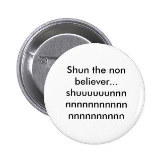 Shun the non believer...shuuuuuunnnnnnnnnnnnnnn... pinback button