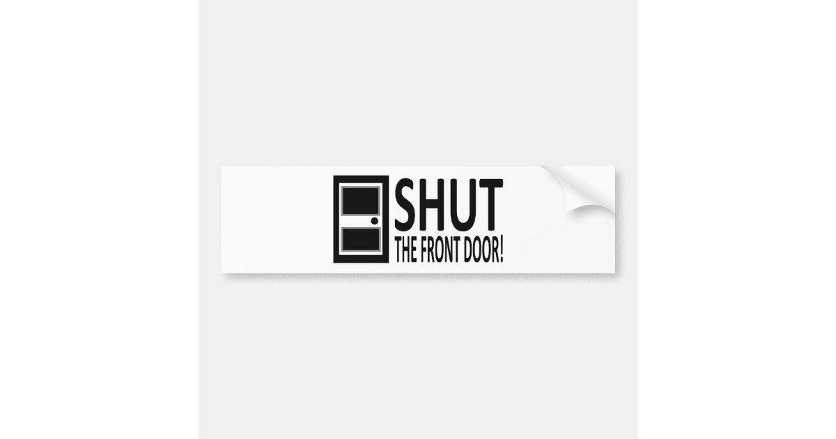 Shut the front door car bumper sticker zazzle for 1 2 shut the door