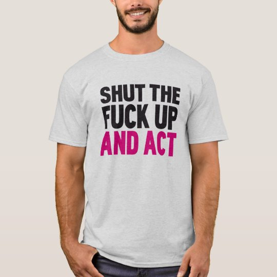 Shut the fuck up and act T-Shirt