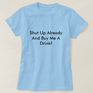 Shut Up Already And Buy Me A Drink! T-Shirt