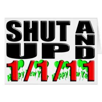 SHUT UP AND 1-1-11 (Happy New Year) Card