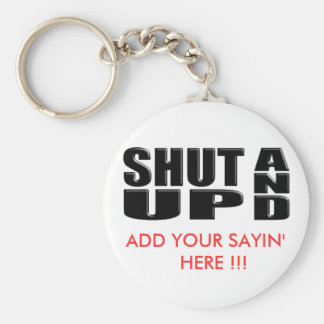 SHUT UP AND ( ADD YOUR SAYIN' HERE !!! ) KEYCHAIN