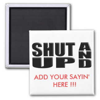 SHUT UP AND ( ADD YOUR SAYIN' HERE !!! ) MAGNET
