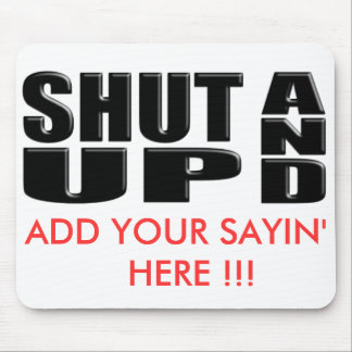 SHUT UP AND ( ADD YOUR SAYIN' HERE !!! ) MOUSE PAD