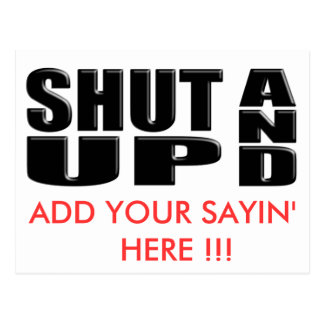 SHUT UP AND ( ADD YOUR SAYIN' HERE !!! ) POSTCARD