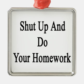 Shut Up And Do Your Homework Metal Ornament