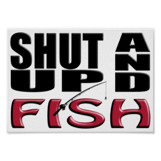SHUT UP AND FISH POSTERS