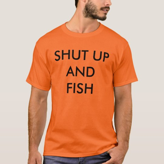 Shut up and fish t shirt for Shut up and fish