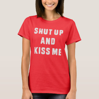 Shut up and kiss me T-Shirt