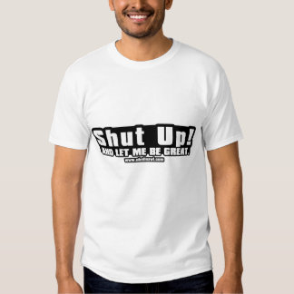 Shut Up! And  Let me Be Great Shirt