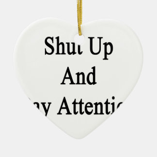 Shut Up And Pay Attention Ceramic Ornament