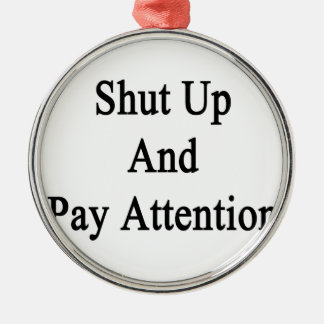 Shut Up And Pay Attention Metal Ornament