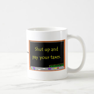 Shut up and pay your taxes. coffee mug