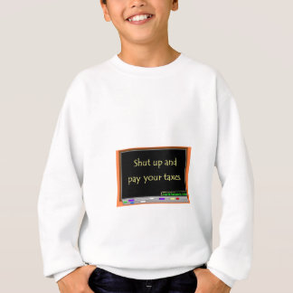 Shut up and pay your taxes. sweatshirt