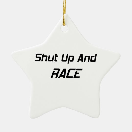 Shut Up And Race By Gear4gearheads Ceramic Ornament