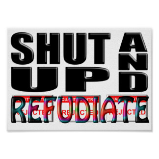 SHUT UP AND REFUDIATE POSTER