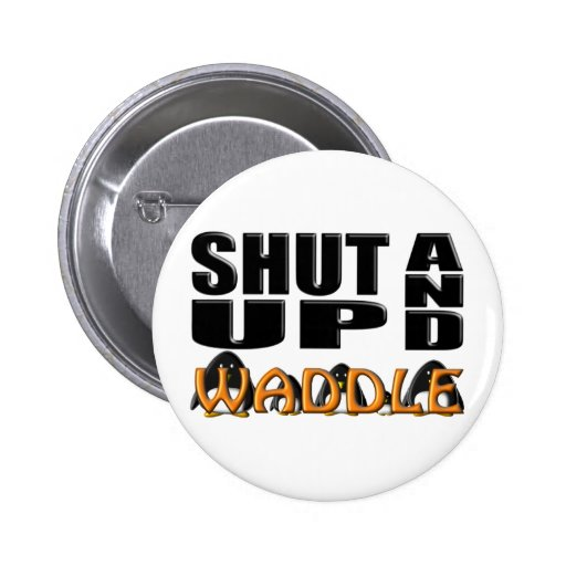 SHUT UP AND WADDLE (Penguins) Pinback Buttons