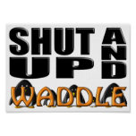 SHUT UP AND WADDLE (Penguins) Posters