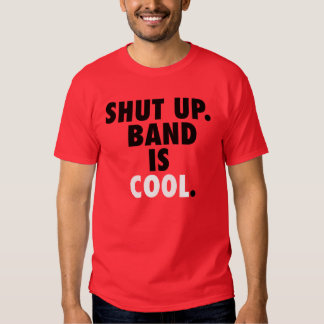 Shut Up. Band is Cool. T Shirt