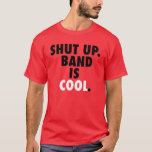 Shut Up. Band is Cool. T-Shirt