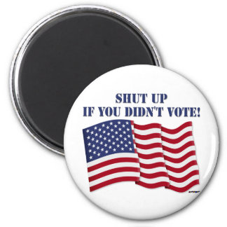 SHUT UP IF YOU DIDN'T VOTE! 2 INCH ROUND MAGNET