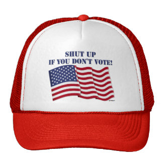 SHUT UP IF YOU DON'T VOTE! TRUCKER HAT