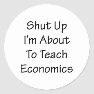 Shut Up I'm About To Teach Economics Round Stickers