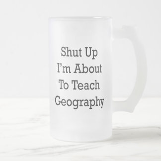 Shut Up I'm About To Teach Geography Frosted Glass Beer Mug