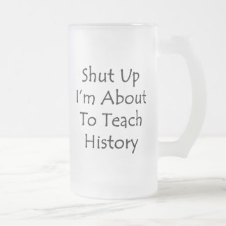 Shut Up I'm About To Teach History Frosted Glass Beer Mug
