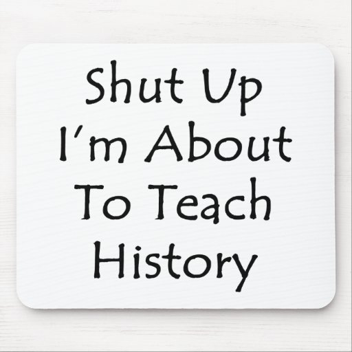 Shut Up I'm About To Teach History Mouse Pad