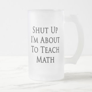 Shut Up I'm About To Teach Math Frosted Glass Beer Mug