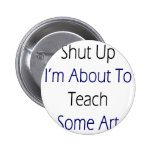 Shut Up I'm About To Teach Some Art Pinback Buttons