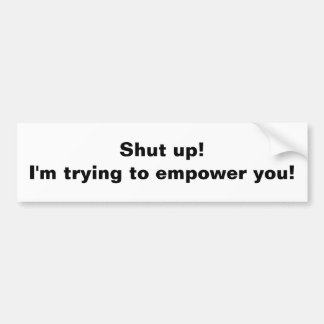 Shut up! I'm trying to empower you! Car Bumper Sticker
