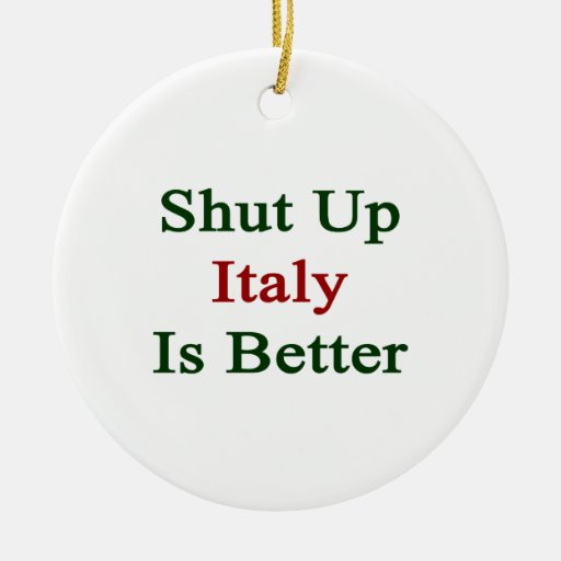 Shut Up Italy Is Better Christmas Ornaments