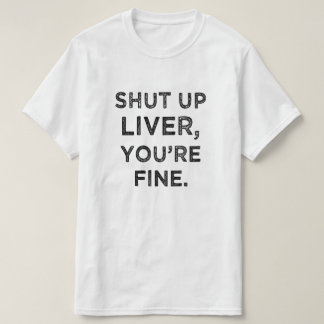 Shut Up Liver, You're Fine funny t-shirt