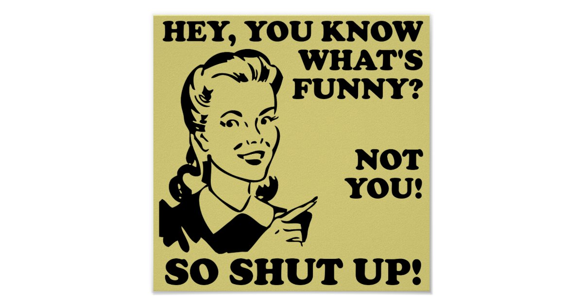 Shut Up Not Funny Poster Sign Zazzle