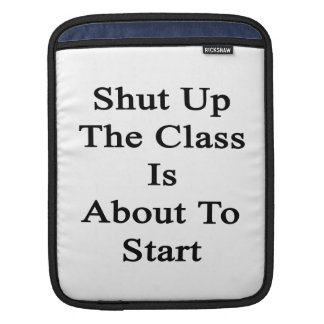 Shut Up The Class Is About To Star Sleeve For iPads