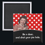 """Shut Your Pie Hole Magnet<br><div class=""""desc"""">Humorous vintage retro woman - direct and to the point - shut your pie hole magnet.</div>"""