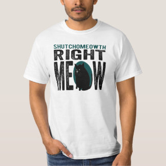 ShutchoMEOWth Right Meow - Funny Kitty Cat T-Shirt
