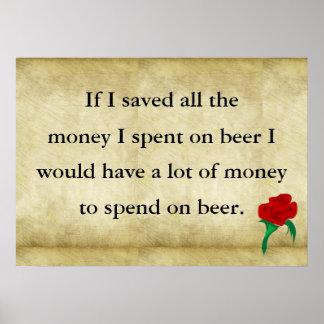 Si ahorro todo el dinero pasé en la cerveza que ha posters
