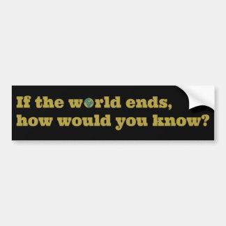 ¿Si el mundo termina, cómo usted sabría? Pegatina De Parachoque