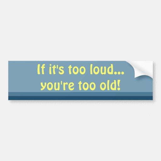 Si es demasiado ruidoso, usted es demasiado vieja  pegatina para auto