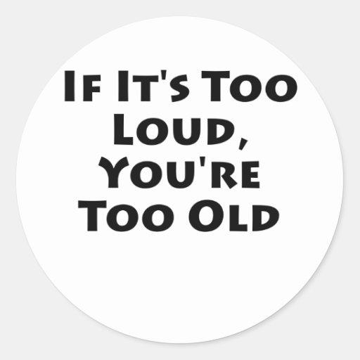 Si es demasiado ruidoso, usted es demasiado viejo pegatina redonda