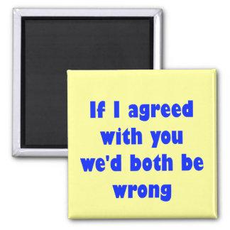 Si estuviera de acuerdo con usted ambos seríamos i imán cuadrado